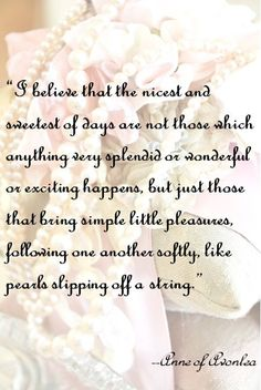 "I believe that the nicest and sweetest of days are not those which anything very splendid or wonderful or exciting happens, but just those that bring simple little pleasures, following one another softly, like pearls slipping off a string.""  Anne of Green Gables"
