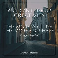 """""""You can't use up creativity. The more you use, the more you have."""" Inspirational and motivational education quote from LearnEd Notebooks."""