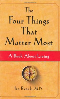 The Four Things That Matter Most: A Book About Living by M.D. Ira Byock M.D.