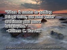 When it comes to getting things done, we need fewer architects and more bricklayers - Coleen C. Barrett