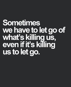 Sometimes we have to let go of what is killing you even if its killing you to let it go.