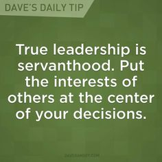 """""""True leadership is servanthood. Put the interests of others at the center of your decisions."""" - Dave Ramsey"""