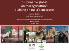 Sustainable global animal agriculture: Building on India's successes, for the National Dairy Research Institute 14th Convocation, Karnal, India, 5 Mar 2016