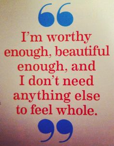 I'm worthy enough,   beautiful enough,   and I don't need anything else   to feel whole