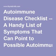 Autoimmune Disease Checklist -- A Handy List of Symptoms That Can Point to Possible Autoimmune Conditions, to Bring to the Doctor / Thyroid Disease Information Source - Articles/FAQs Chronic Fatigue Symptoms, Rheumatoid Arthritis Symptoms, Disease Symptoms, Thyroid Disease, Thyroid Health, Chronic Fatigue Syndrome, Adrenal Fatigue, Autoimmune Disease, Chronic Illness