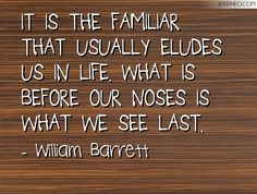 It is the familiar that usually eludes us in life. What is before our noses is what we see last. -William Barrett