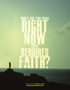 #Question of the Day: What are you doing that requires faith? http://www.relentlessgod.com/cards/Actions-Requiring-Faith-crazy-love-francis-chan #Relentlessgod