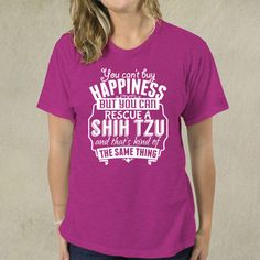 You Can't Buy Happiness But You Can Rescue A Shih Tzu And That's Kind Of The Same Thing - T-Shirt | 5amily