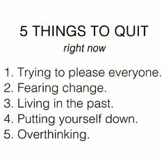 5 things to quit right now 1. Trying to please everyone 2. Fearing change 3. Living in the past 4. Putting yourself down 5. Overthinking