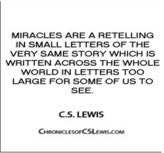 ''Miracles are a retelling in small letters of the very same story which is written across the whole world in letters too large for some of us to see.'' - C.S. Lewis - http://chroniclesofcslewis.com/?p=295
