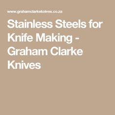 Stainless Steels for Knife Making - Graham Clarke Knives