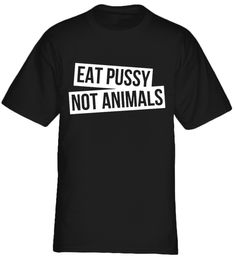 Eat Pussy Not Animals    vegetarian types of vegetarian vegetarian benefits vegetarian diet vegetarian eat fish vegetarian food list vegetarian vs vegan vegetarian recipes vegetarian and vegan vegetarian t shirts cute vegetarian t shirts funny vegetarian t shirts vegetarian shirts amazon vegan t shirts vegetarian shirts animal rights vegetarian t shirts uk cute vegetarian shirts