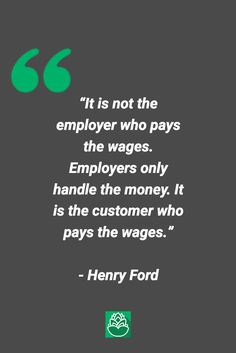 "Quote of The Day.  ""It is not the employer who pays the wages. Employers only handle the money. It is the customer who pays the wages.""   - Henry Ford"