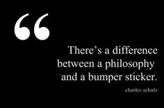 """""""There's a difference between a philosophy and a bumper sticker."""" —Charles Schulz."""