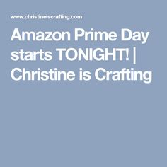Amazon Prime Day starts TONIGHT!  | Christine is Crafting