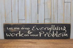 """Primitive Sign """"Let me drop everything and work on your problem"""" by lowkeycreations on Etsy https://www.etsy.com/listing/69876785/primitive-sign-let-me-drop-everything"""