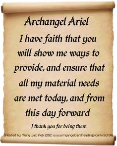 Archangel Ariel,  I have faith that you will show me ways to provide and ensure that all my material needs are met today, and from this day forward.  Thank you for being there!