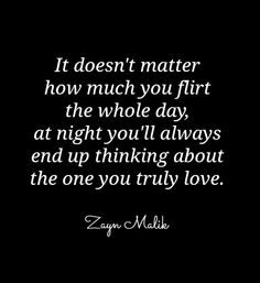 It doesnt matter how much you flirt the whole day, at night youll always end up thinking about the one you truly love. ~ Zayn Malik