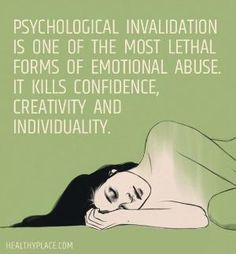 Quote on abuse: Psychological invalidation is one of the most lethal forms of emotional abuse. It kills confidence, creativity and individuality. www.HealthyPlace.com by addie