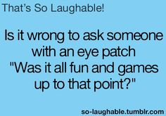 "Is it wrong to ask someone with an eye patch, ""Was it all fun and games up to that point?"""