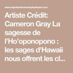Artiste Crédit: Cameron Gray La sagesse de l'Ho'oponopono : les sages d'Hawaii nous offrent les clés de l'apaisement Ho'oponopono est issu d'une très ancienne tradition Hawaïenne qui s'est transmise oralement de génération en génération. Cet «art» de vivre, cette philosophie se