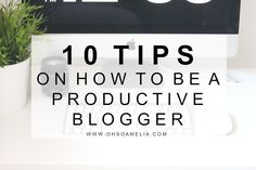 10 TIPS ON HOW TO BE A PRODUCTIVE BLOGGER