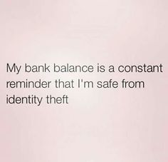 My bank account balance is a constant reminder that I'm safe from identity theft!