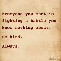 This is something I keep telling my self over and over. I know my battles are tough, I can only imagine what everyone else feels. I also try and be positive to others about this situation.. But they don't hear me