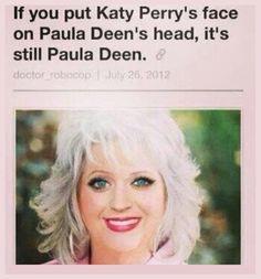 If you put Katy Perry Face on Paula Deen's head, it;s still Paula Deen.....O_o