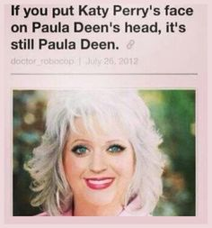 If you put Katy Perry Face on Paula Deen's head, it;s still Paula Deen.....O_o