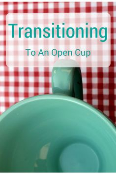 Transitioning To An Open Cup-Tips To Help Your Little One