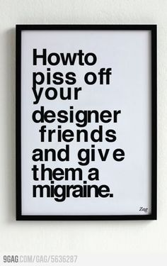 How to piss off your designer friends (too bad i´m the designer, it is disturbing) =(