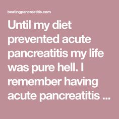 Until my diet prevented acute pancreatitis my life was pure hell. I remember having acute pancreatitis while living in a small University town. I had been diagnosed by this time an