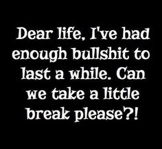 Dear life, I've had enough bullshit to last a while.  Can we take a little break please?!