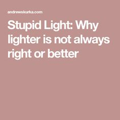 Stupid Light: Why lighter is not always right or better