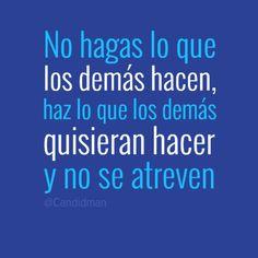 """""""No hagas lo que los demás hacen, haz lo que los demás quisieran hacer y no se atreven"""". #Citas #Frases @Candidman"""