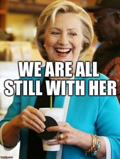 I'm still with her. Hillary.