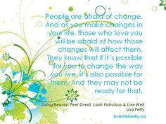 People are afraid of change. And as you make changes in your life, those who love you will be afraid of how those changes will affect them.  They know that if it's possible for you to change the way you live, it's also possible for them. And they may not be ready for that. (From 'Living Beauty: Feel Great, Look Fabulous & Live Well)  LiveVibrantly.ca