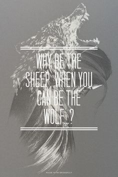 Why be the sheep, when you can be the wolf…?   Shania made...  #powerful #quotes #inspirational #words