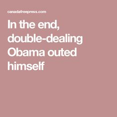 In the end, double-dealing Obama outed himself