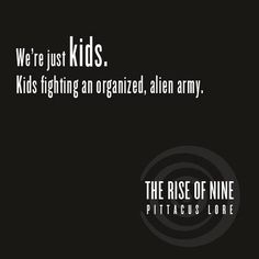 "A quote from I Am Number Four The Rise of Nine by Pittacus Lore (part of The Lorien Legacies series). ""We're just kids. Kids fighting an organized, alien army."""