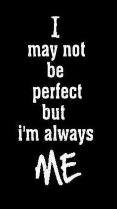 I may not be perfect but I'm always me