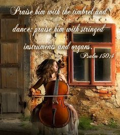 "Psalm 150:4 - ""Praise him with the timbrel and dance; praise him with stringed instruments and organs."""