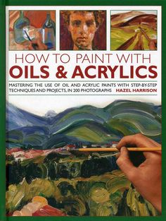 How to Paint With Oils & Acrylics: Mastering the Use of Oil and Acrylic Paints With Step-by-Step Techniques and P...