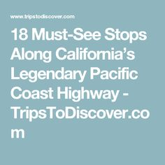 18 Must-See Stops Along California's Legendary Pacific Coast Highway - TripsToDiscover.com