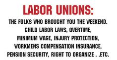 The folks who brought you the weekend, child labor laws, overtime, minimum wage, injury protection, workmens compensation insurance, pension security, right to organize ... Others fought hard and died for what we take for granted.  Complacency is not an option.