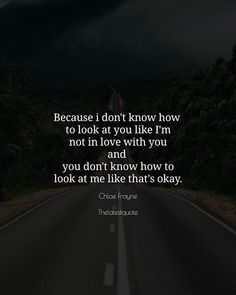 Because i don't know how  to look at you like I'm not in love with you and  you don't know how to look at me like that's okay. . . #thelatestquote #quotes