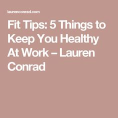 Fit Tips: 5 Things to Keep You Healthy At Work – Lauren Conrad