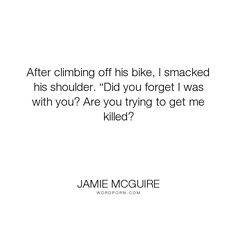 "Jamie McGuire - ""After climbing off his bike, I smacked his shoulder. �Did you forget I was with you?..."". funny, sweet, abby-abernathy, travis-maddox, beautiful-disaster, jamie-mcguire, abby-and-travis, bike Beautiful Disaster Quotes, Good Books, My Books, Jamie Mcguire, Beautiful Series, Hush Hush, Book Quotes, Falling In Love, Climbing"