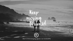 Keep moving forward. Beautiful Short, Nice And Encouraging Quotes For An Inspirational Day